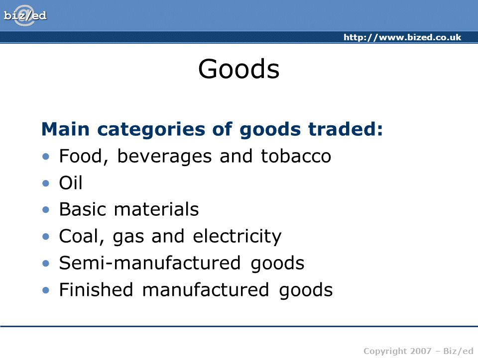http://www.bized.co.uk Copyright 2007 – Biz/ed Goods Main categories of goods traded: Food, beverages and tobacco Oil Basic materials Coal, gas and electricity Semi-manufactured goods Finished manufactured goods