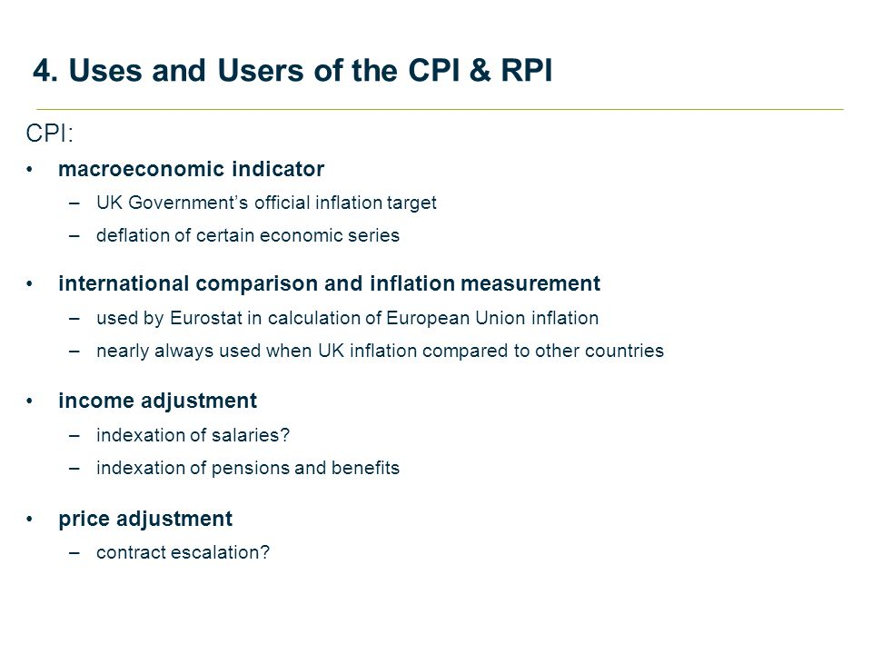 CPI: macroeconomic indicator –UK Government's official inflation target –deflation of certain economic series international comparison and inflation measurement –used by Eurostat in calculation of European Union inflation –nearly always used when UK inflation compared to other countries income adjustment –indexation of salaries.