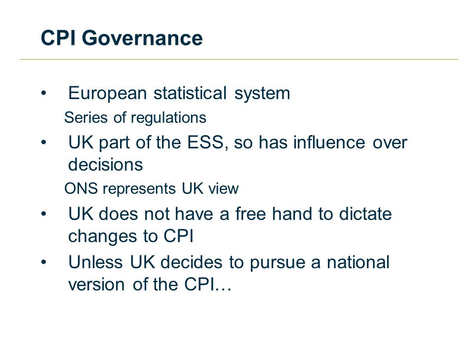 CPI Governance European statistical system Series of regulations UK part of the ESS, so has influence over decisions ONS represents UK view UK does not have a free hand to dictate changes to CPI Unless UK decides to pursue a national version of the CPI…
