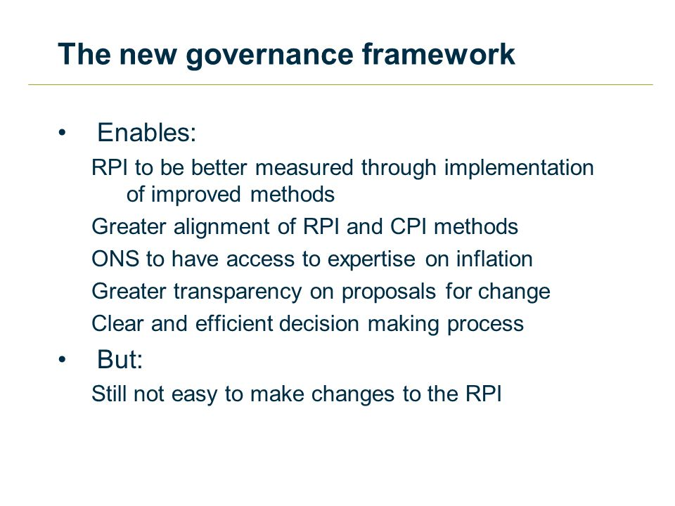The new governance framework Enables: RPI to be better measured through implementation of improved methods Greater alignment of RPI and CPI methods ONS to have access to expertise on inflation Greater transparency on proposals for change Clear and efficient decision making process But: Still not easy to make changes to the RPI