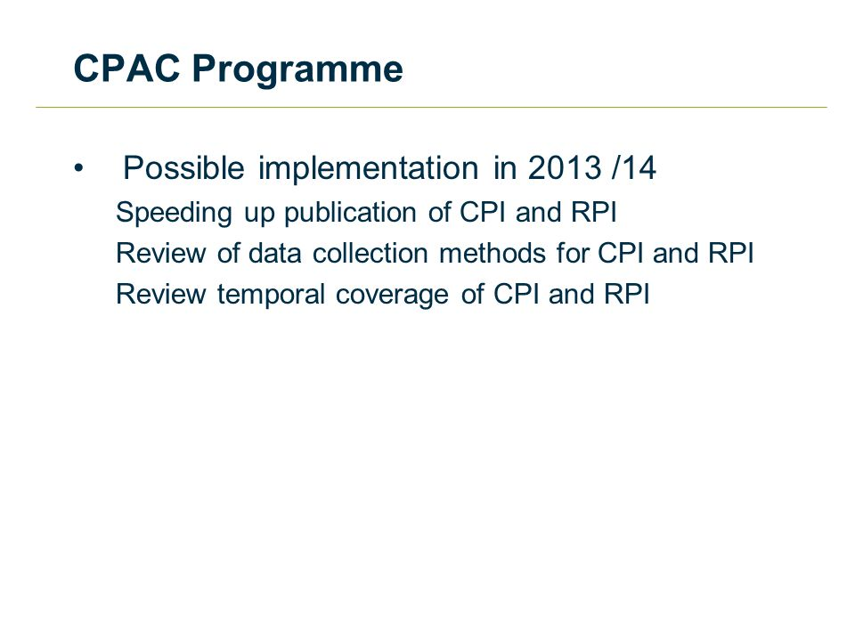 CPAC Programme Possible implementation in 2013 /14 Speeding up publication of CPI and RPI Review of data collection methods for CPI and RPI Review temporal coverage of CPI and RPI