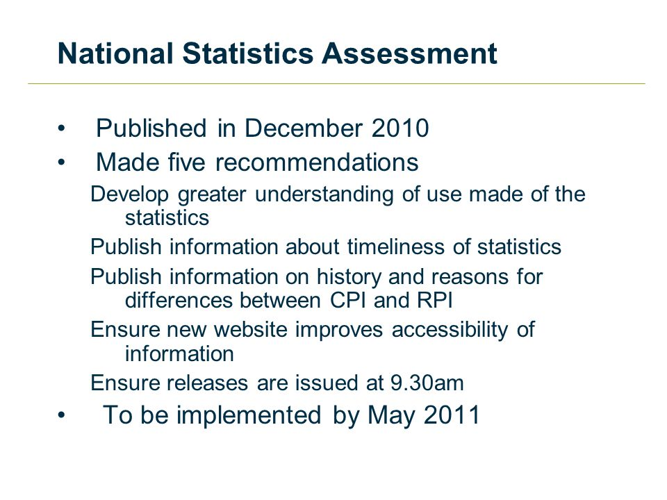 National Statistics Assessment Published in December 2010 Made five recommendations Develop greater understanding of use made of the statistics Publish information about timeliness of statistics Publish information on history and reasons for differences between CPI and RPI Ensure new website improves accessibility of information Ensure releases are issued at 9.30am To be implemented by May 2011