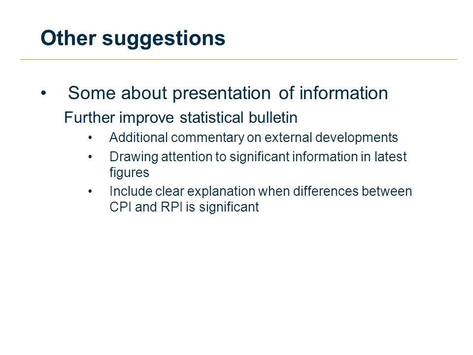 Other suggestions Some about presentation of information Further improve statistical bulletin Additional commentary on external developments Drawing attention to significant information in latest figures Include clear explanation when differences between CPI and RPI is significant