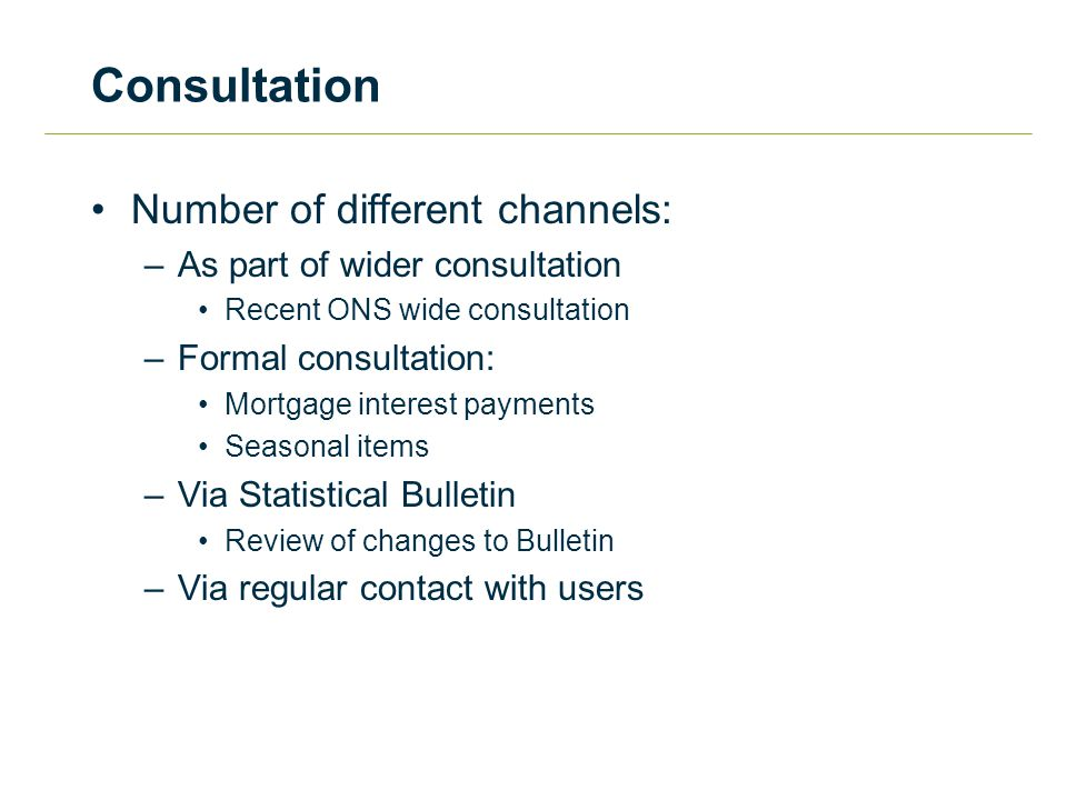 Consultation Number of different channels: –As part of wider consultation Recent ONS wide consultation –Formal consultation: Mortgage interest payments Seasonal items –Via Statistical Bulletin Review of changes to Bulletin –Via regular contact with users