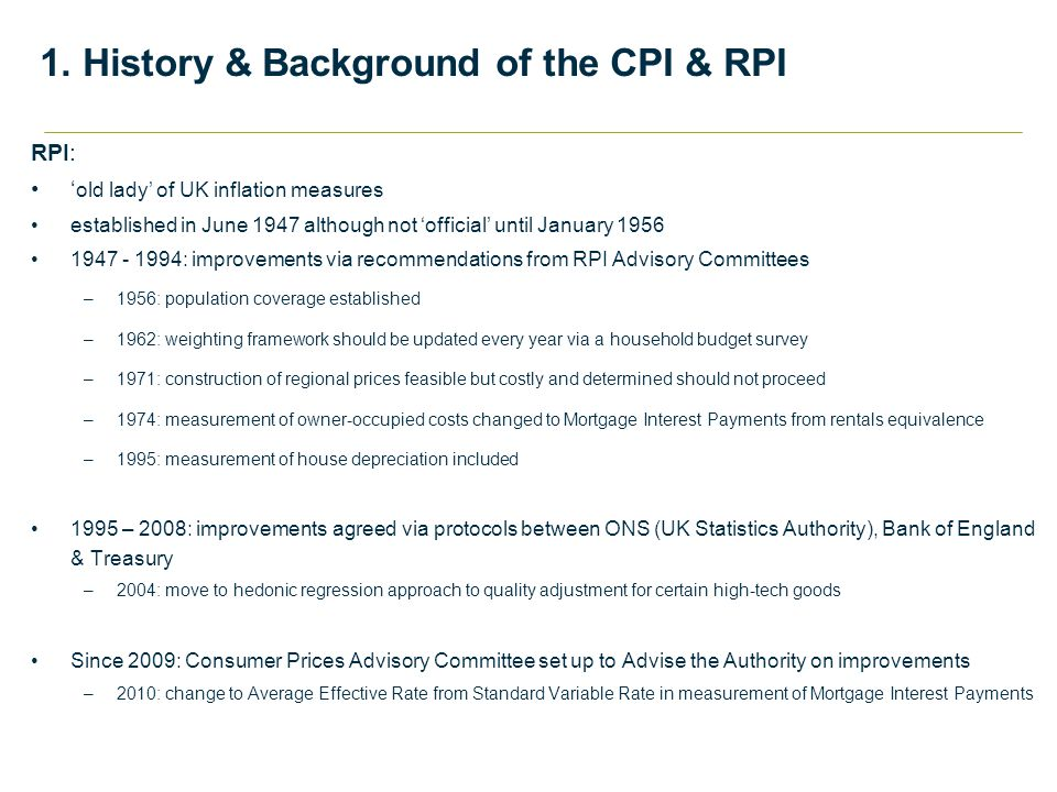 RPI: ' old lady' of UK inflation measures established in June 1947 although not 'official' until January 1956 1947 - 1994: improvements via recommendations from RPI Advisory Committees –1956: population coverage established –1962: weighting framework should be updated every year via a household budget survey –1971: construction of regional prices feasible but costly and determined should not proceed –1974: measurement of owner-occupied costs changed to Mortgage Interest Payments from rentals equivalence –1995: measurement of house depreciation included 1995 – 2008: improvements agreed via protocols between ONS (UK Statistics Authority), Bank of England & Treasury –2004: move to hedonic regression approach to quality adjustment for certain high-tech goods Since 2009: Consumer Prices Advisory Committee set up to Advise the Authority on improvements –2010: change to Average Effective Rate from Standard Variable Rate in measurement of Mortgage Interest Payments