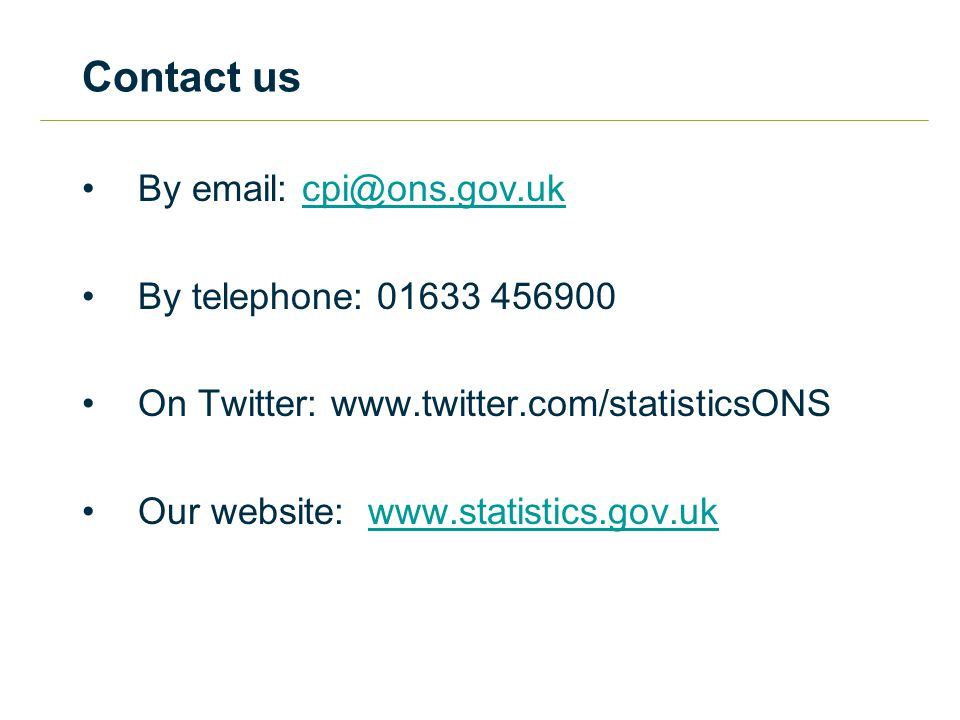 Contact us By email: cpi@ons.gov.ukcpi@ons.gov.uk By telephone: 01633 456900 On Twitter: www.twitter.com/statisticsONS Our website: www.statistics.gov.ukwww.statistics.gov.uk