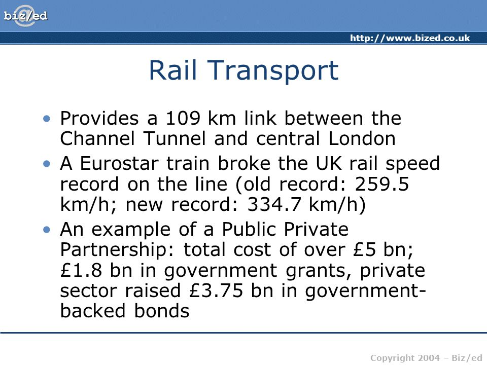 http://www.bized.co.uk Copyright 2004 – Biz/ed Rail Transport Provides a 109 km link between the Channel Tunnel and central London A Eurostar train broke the UK rail speed record on the line (old record: 259.5 km/h; new record: 334.7 km/h) An example of a Public Private Partnership: total cost of over £5 bn; £1.8 bn in government grants, private sector raised £3.75 bn in government- backed bonds