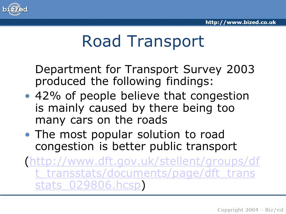 http://www.bized.co.uk Copyright 2004 – Biz/ed Road Transport Department for Transport Survey 2003 produced the following findings: 42% of people believe that congestion is mainly caused by there being too many cars on the roads The most popular solution to road congestion is better public transport (http://www.dft.gov.uk/stellent/groups/df t_transstats/documents/page/dft_trans stats_029806.hcsp)http://www.dft.gov.uk/stellent/groups/df t_transstats/documents/page/dft_trans stats_029806.hcsp