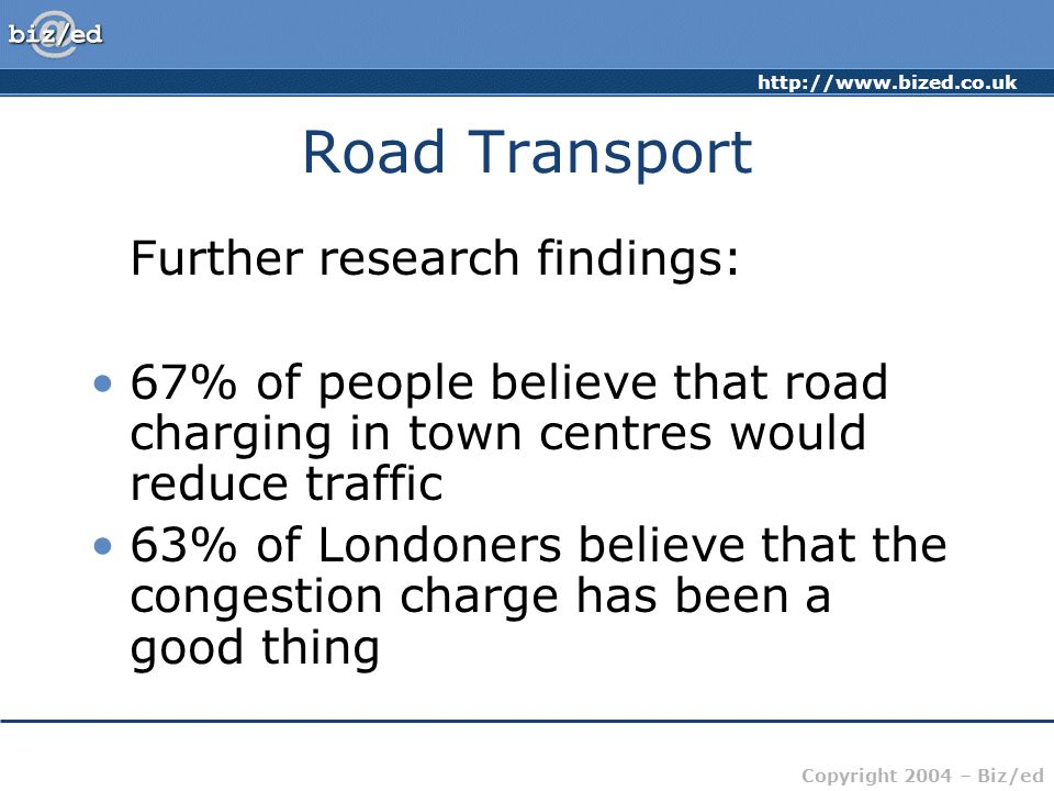 http://www.bized.co.uk Copyright 2004 – Biz/ed Road Transport Comments about what's happening in the UK in terms of transport: Britain's roads are becoming increasingly congested Charging drivers to use roads is becoming more popular Public transport is a key part of the solution to traffic congestion
