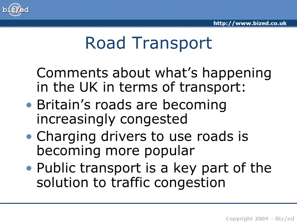http://www.bized.co.uk Copyright 2004 – Biz/ed Road Transport Examples of UK road transport aims: Improved/new bus services Incentives for drivers to leave their cars at home Better train services Joined-up thinking on transport Anti-congestion measures Light rail systems Road pricing