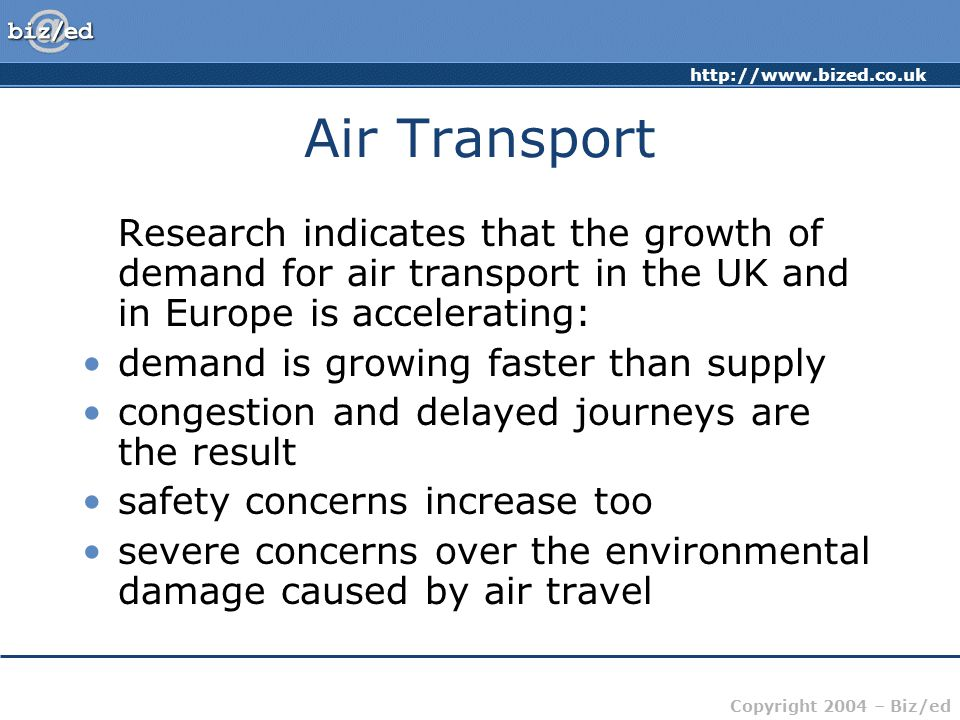 http://www.bized.co.uk Copyright 2004 – Biz/ed Air Transport Research indicates that the growth of demand for air transport in the UK and in Europe is accelerating: demand is growing faster than supply congestion and delayed journeys are the result safety concerns increase too severe concerns over the environmental damage caused by air travel