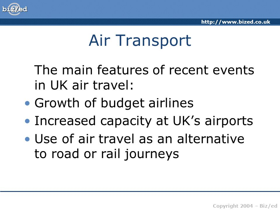 http://www.bized.co.uk Copyright 2004 – Biz/ed Air Transport The main features of recent events in UK air travel: Growth of budget airlines Increased capacity at UK's airports Use of air travel as an alternative to road or rail journeys
