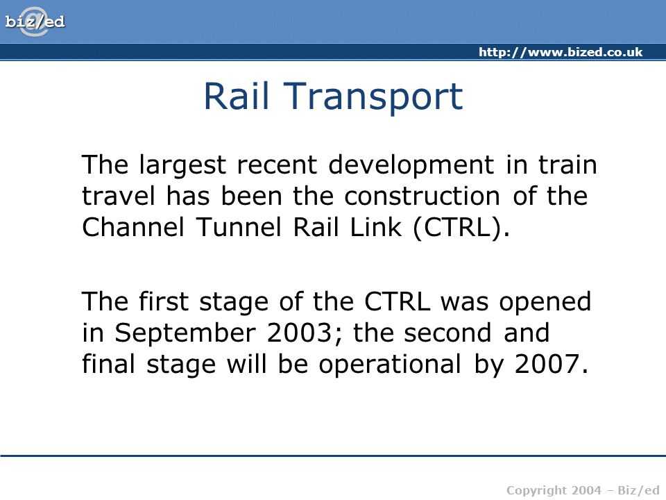 http://www.bized.co.uk Copyright 2004 – Biz/ed Rail Transport A selection of key facts about the CTRL: CTRL is the first major new railway contruction project in the UK for a century It will result in journey times from London to Paris being cut to 2 hours 15 minutes (London to Brussels in 2 hours)