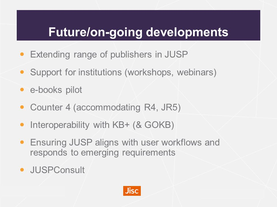 irus.mimas.ac.uk Future/on-going developments Extending range of publishers in JUSP Support for institutions (workshops, webinars) e-books pilot Counter 4 (accommodating R4, JR5) Interoperability with KB+ (& GOKB) Ensuring JUSP aligns with user workflows and responds to emerging requirements JUSPConsult