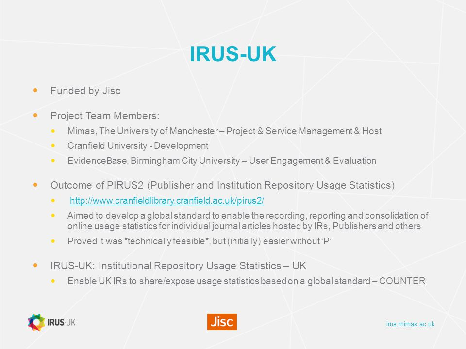 irus.mimas.ac.uk IRUS-UK Funded by Jisc Project Team Members: Mimas, The University of Manchester – Project & Service Management & Host Cranfield University - Development EvidenceBase, Birmingham City University – User Engagement & Evaluation Outcome of PIRUS2 (Publisher and Institution Repository Usage Statistics)   Aimed to develop a global standard to enable the recording, reporting and consolidation of online usage statistics for individual journal articles hosted by IRs, Publishers and others Proved it was *technically feasible*, but (initially) easier without 'P' IRUS-UK: Institutional Repository Usage Statistics – UK Enable UK IRs to share/expose usage statistics based on a global standard – COUNTER