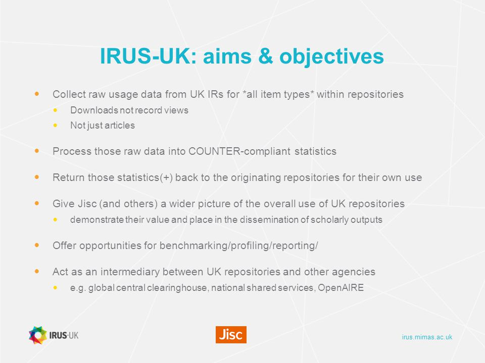 irus.mimas.ac.uk IRUS-UK: aims & objectives Collect raw usage data from UK IRs for *all item types* within repositories Downloads not record views Not just articles Process those raw data into COUNTER-compliant statistics Return those statistics(+) back to the originating repositories for their own use Give Jisc (and others) a wider picture of the overall use of UK repositories demonstrate their value and place in the dissemination of scholarly outputs Offer opportunities for benchmarking/profiling/reporting/ Act as an intermediary between UK repositories and other agencies e.g.