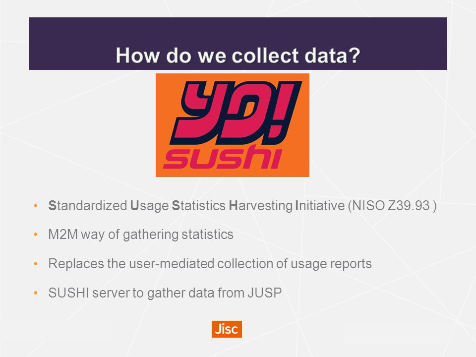 irus.mimas.ac.uk Standardized Usage Statistics Harvesting Initiative (NISO Z39.93 ) M2M way of gathering statistics Replaces the user-mediated collection of usage reports SUSHI server to gather data from JUSP