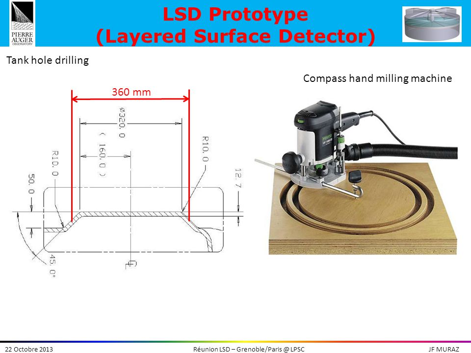 22 Octobre 2013Réunion LSD – Grenoble/Paris @ LPSCJF MURAZ LSD Prototype (Layered Surface Detector) Compass hand milling machine Tank hole drilling 360 mm