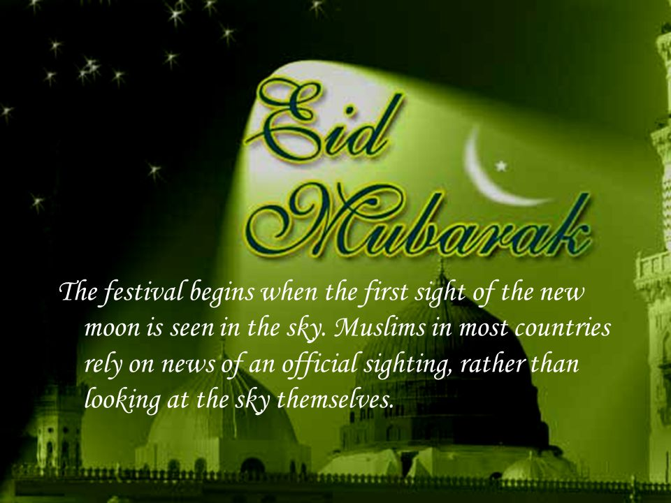 A traditional greeting is 'Eid Mubarak' which means 'have a blessed feast'.