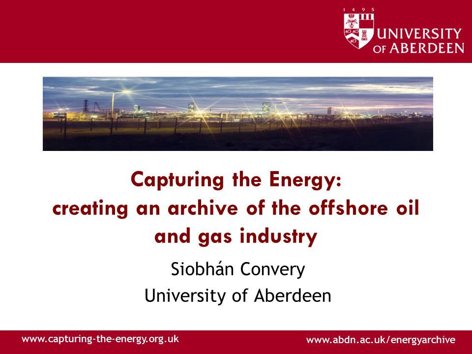 www.abdn.ac.uk/energyarchive www.capturing-the-energy.org.uk Capturing the Energy: creating an archive of the offshore oil and gas industry Siobhán Convery University of Aberdeen