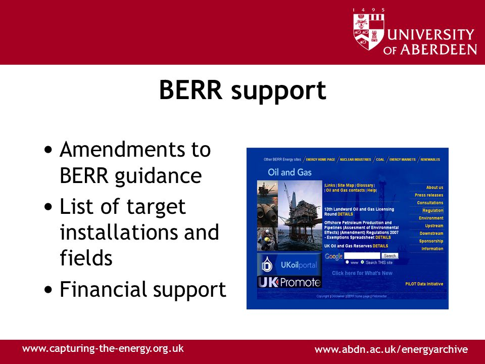 www.abdn.ac.uk/energyarchive www.capturing-the-energy.org.uk BERR support Amendments to BERR guidance List of target installations and fields Financial support