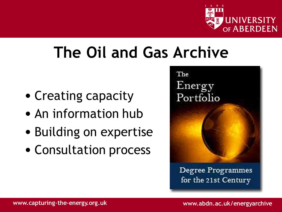 www.abdn.ac.uk/energyarchive www.capturing-the-energy.org.uk The Oil and Gas Archive Creating capacity An information hub Building on expertise Consultation process