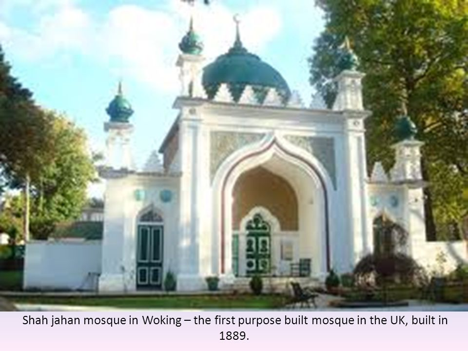 Shah jahan mosque in Woking – the first purpose built mosque in the UK, built in 1889.