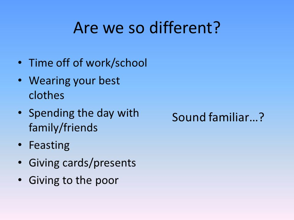 Are we so different? Time off of work/school Wearing your best clothes Spending the day with family/friends Feasting Giving cards/presents Giving to t