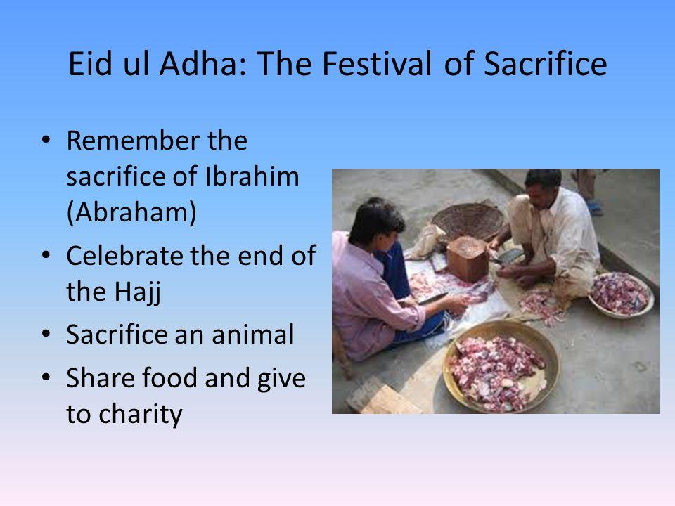 Eid ul Adha: The Festival of Sacrifice Remember the sacrifice of Ibrahim (Abraham) Celebrate the end of the Hajj Sacrifice an animal Share food and gi