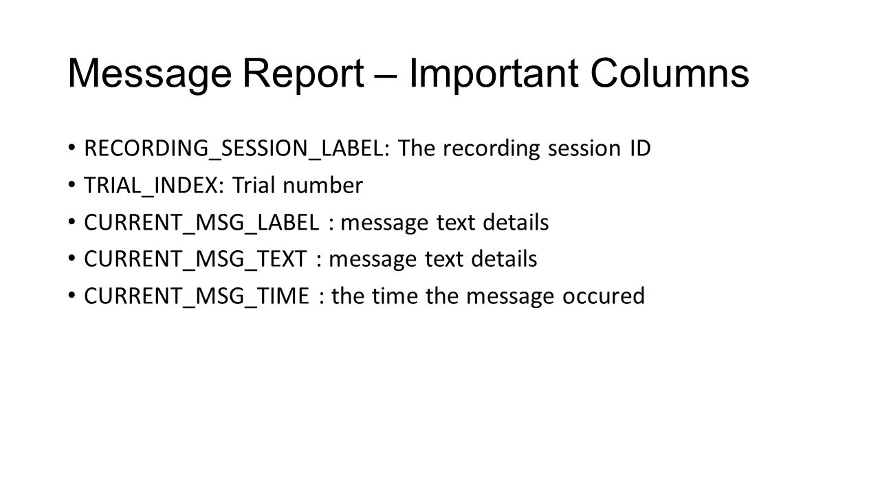 Message Report – Important Columns RECORDING_SESSION_LABEL: The recording session ID TRIAL_INDEX: Trial number CURRENT_MSG_LABEL : message text detail