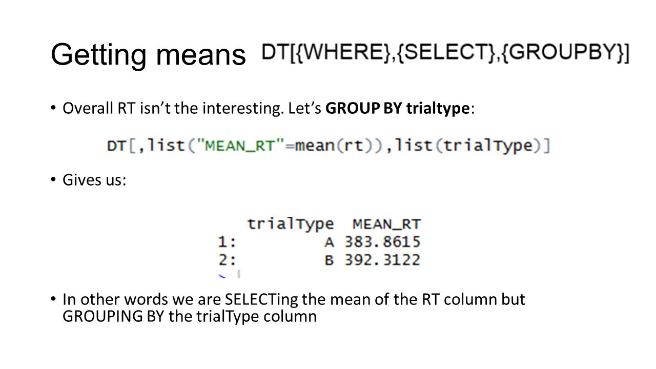 Getting means Overall RT isn't the interesting. Let's GROUP BY trialtype: Gives us: In other words we are SELECTing the mean of the RT column but GROU