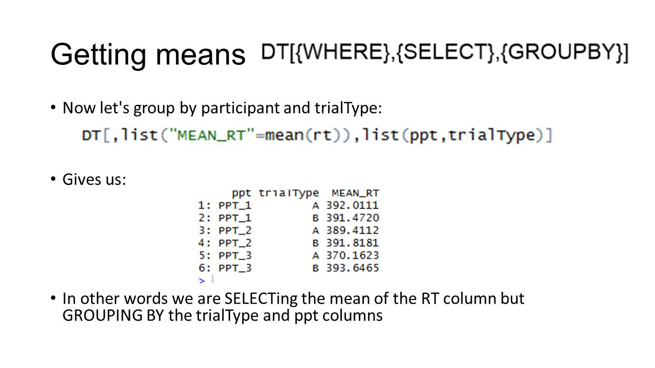 Getting means Now let's group by participant and trialType: Gives us: In other words we are SELECTing the mean of the RT column but GROUPING BY the tr