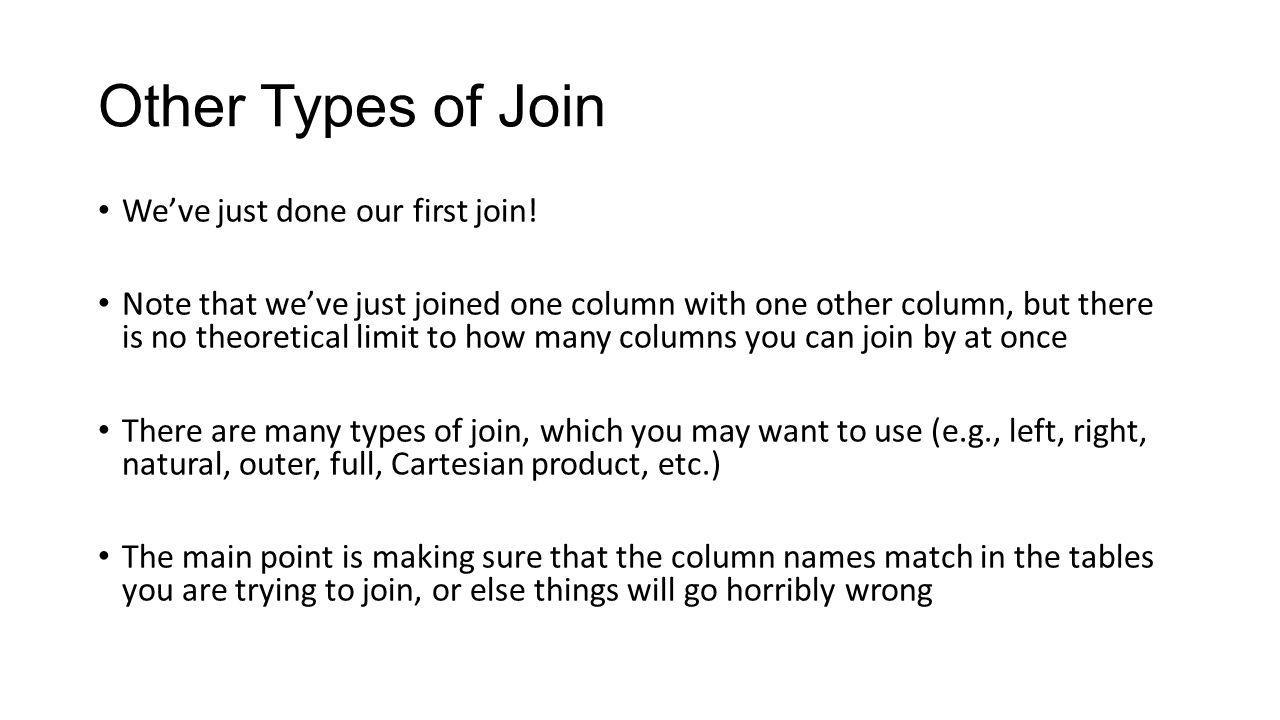 Other Types of Join We've just done our first join! Note that we've just joined one column with one other column, but there is no theoretical limit to