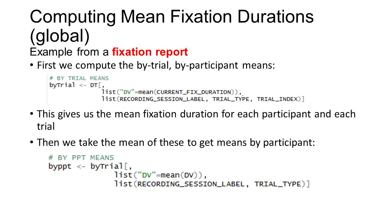 Computing Mean Fixation Durations (global) Example from a fixation report First we compute the by-trial, by-participant means: This gives us the mean