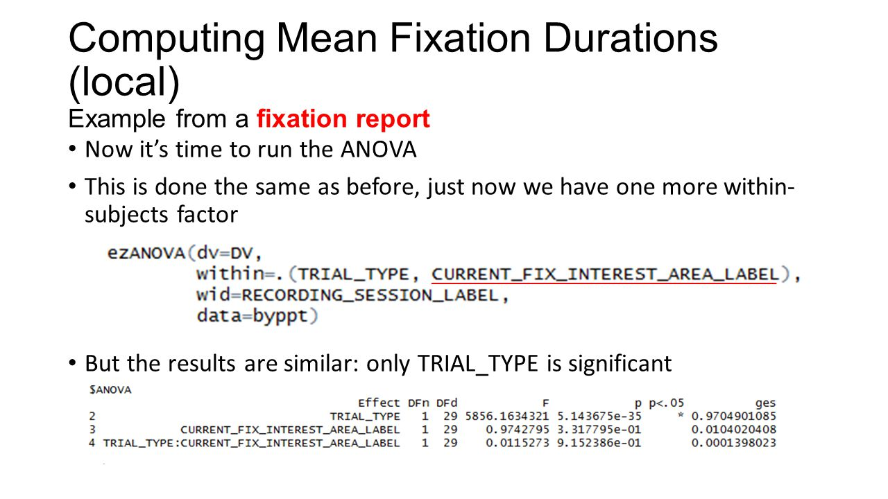 Computing Mean Fixation Durations (local) Example from a fixation report Now it's time to run the ANOVA This is done the same as before, just now we h