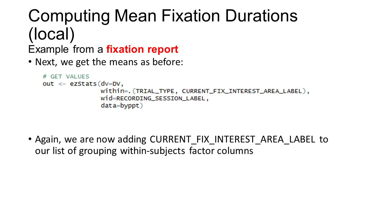 Computing Mean Fixation Durations (local) Example from a fixation report Next, we get the means as before: Again, we are now adding CURRENT_FIX_INTERE