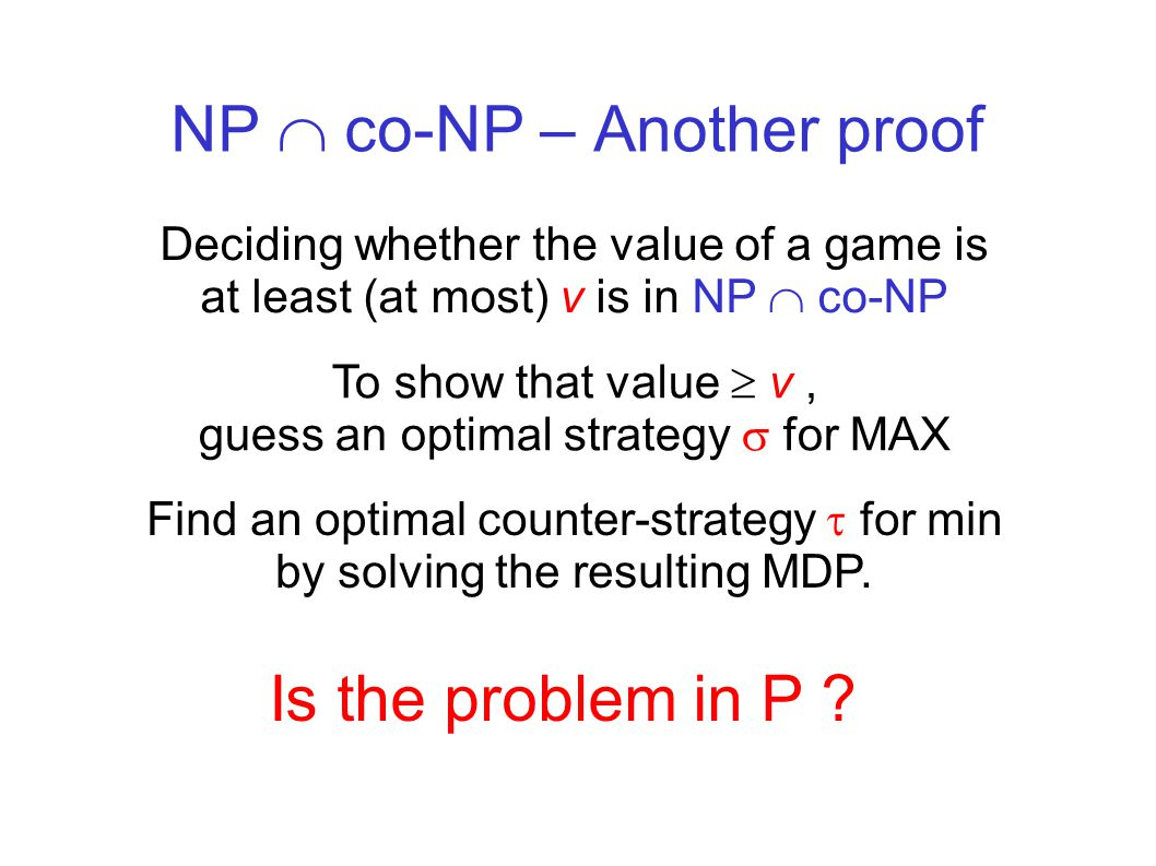 NP  co-NP – Another proof Deciding whether the value of a game is at least (at most) v is in NP  co-NP To show that value  v, guess an optimal strategy  for MAX Find an optimal counter-strategy  for min by solving the resulting MDP.