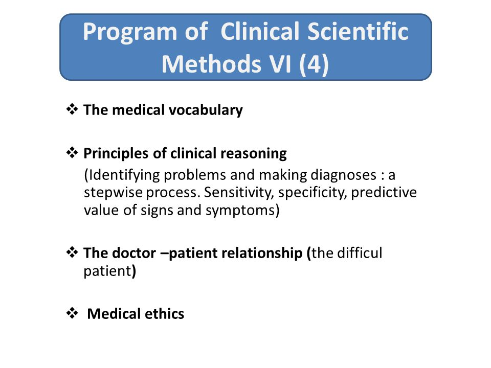 Program of Clinical Scientific Methods VI (4)  The medical vocabulary  Principles of clinical reasoning (Identifying problems and making diagnoses : a stepwise process.