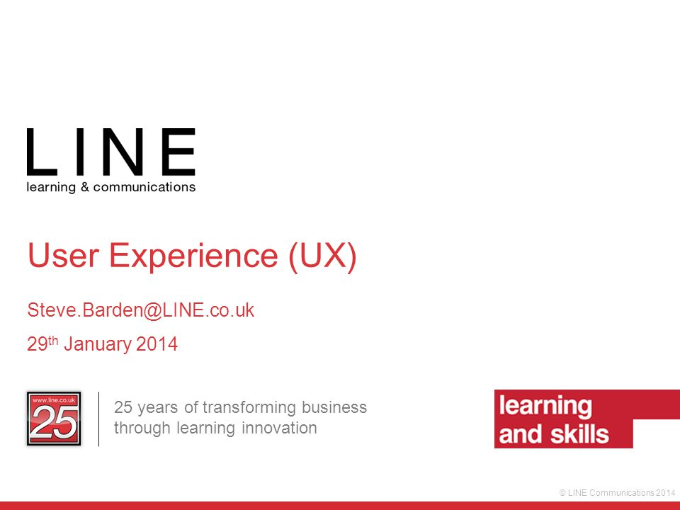 © LINE Communications 2014 25 years of transforming business through learning innovation User Experience (UX) Steve.Barden@LINE.co.uk 29 th January 2014