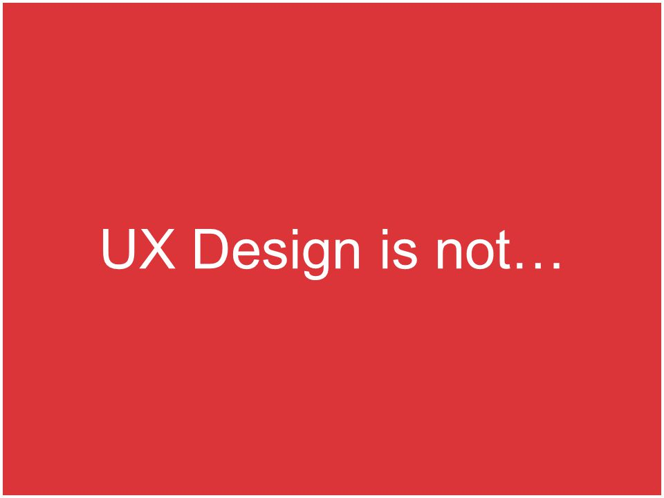 UX Design is not…