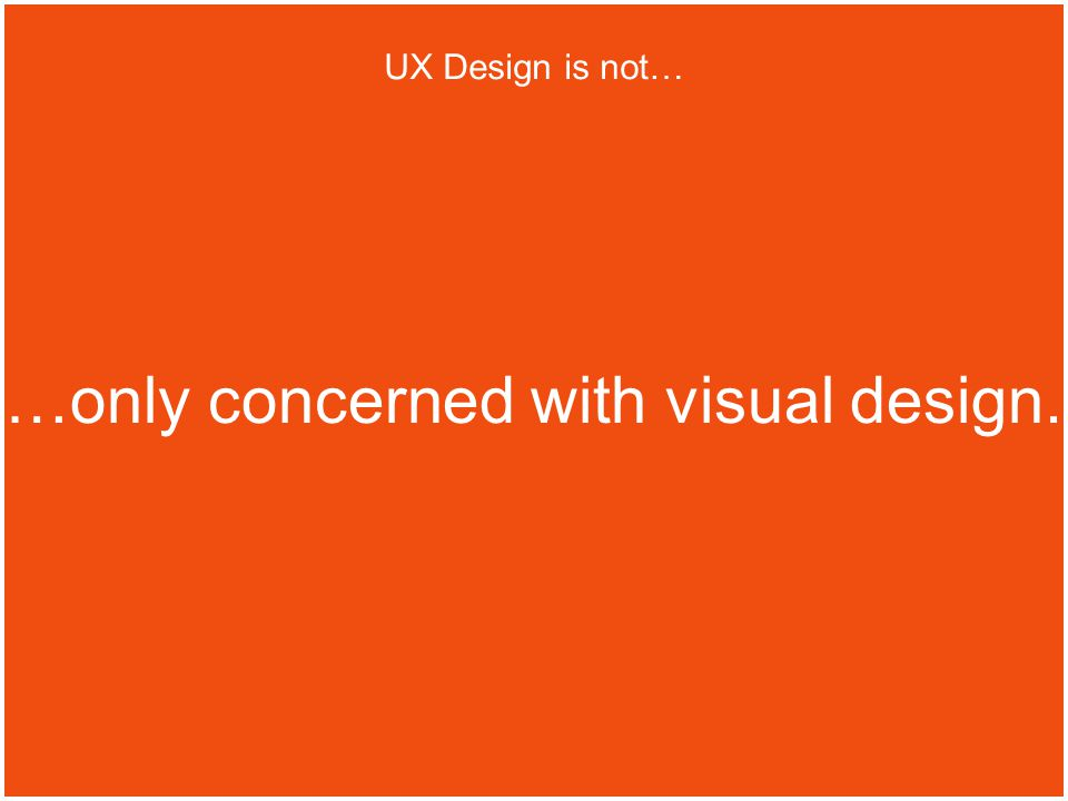 …only concerned with visual design. UX Design is not…