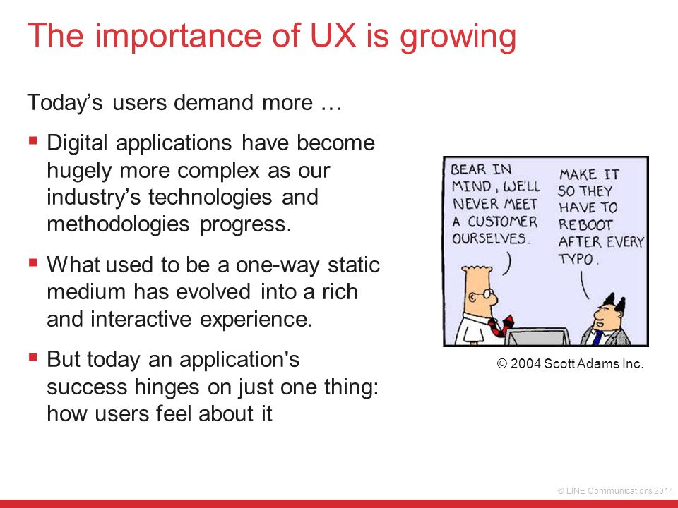 © LINE Communications 2014 The importance of UX is growing  Digital devices have richer functionality  More form factors and screen sizes  Increasing need to access more complex data  Its about the holistic system