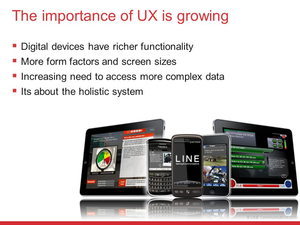 © LINE Communications 2014 The importance of UX is growing  Digital devices have richer functionality  More form factors and screen sizes  Increasi