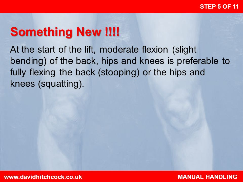 www.davidhitchcock.co.uk MANUAL HANDLING STEP 6 OF 11 Don't Flex the Back Further This can happen as you lift if you begin to straighten your legs before starting to raise the load.