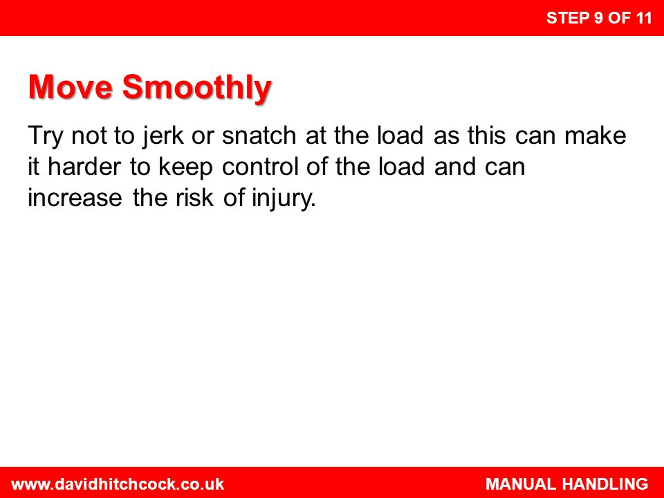 www.davidhitchcock.co.uk MANUAL HANDLING STEP 10 OF 11 Limit to What Can be Easily Managed There is a difference between what you can lift and what you can safely lift.