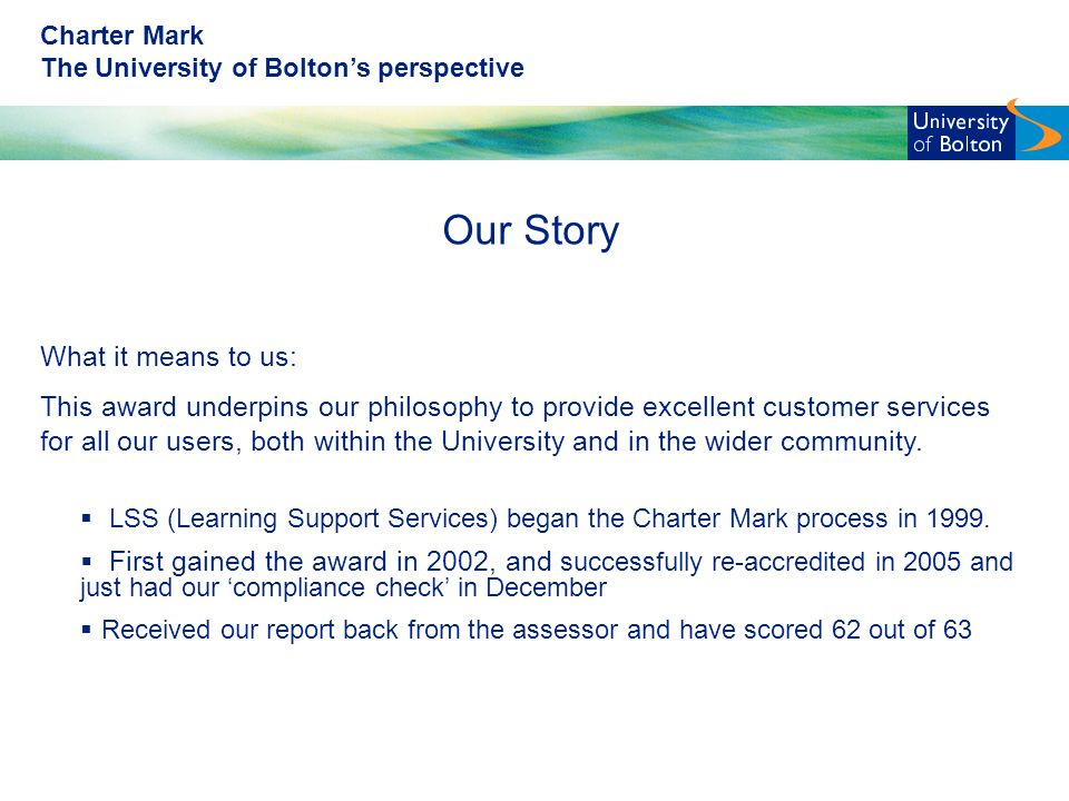 Charter Mark The University of Bolton's perspective Our Story What it means to us: This award underpins our philosophy to provide excellent customer services for all our users, both within the University and in the wider community.