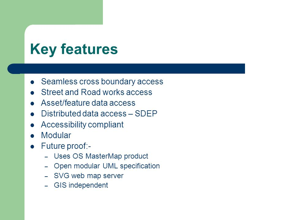 Key features Seamless cross boundary access Street and Road works access Asset/feature data access Distributed data access – SDEP Accessibility compliant Modular Future proof:- – Uses OS MasterMap product – Open modular UML specification – SVG web map server – GIS independent