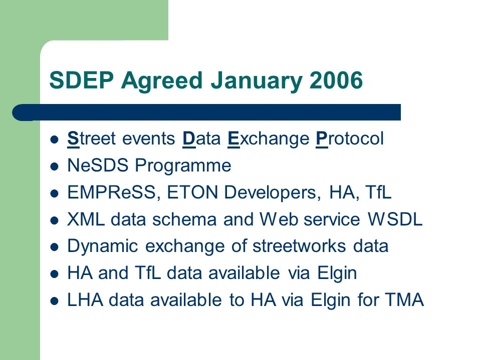 SDEP Agreed January 2006 Street events Data Exchange Protocol NeSDS Programme EMPReSS, ETON Developers, HA, TfL XML data schema and Web service WSDL Dynamic exchange of streetworks data HA and TfL data available via Elgin LHA data available to HA via Elgin for TMA