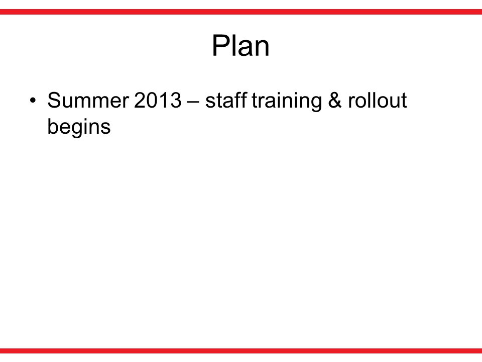 Plan Summer 2013 – staff training & rollout begins