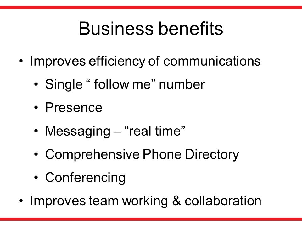 Business benefits Improves efficiency of communications Single follow me number Presence Messaging – real time Comprehensive Phone Directory Conferencing Improves team working & collaboration